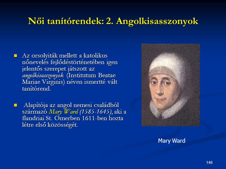 146 Női tanítórendek: 2. Angolkisasszonyok  Az orsolyiták mellett a katolikus nőnevelés fejlődéstörténetében igen jelentős szerepet játszott az angol