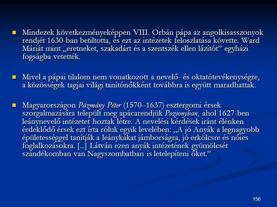 150  Mindezek következményeképpen VIII. Orbán pápa az angolkisasszonyok rendjét 1630-ban betiltotta, és ezt az intézetek feloszlatása követte. Ward M