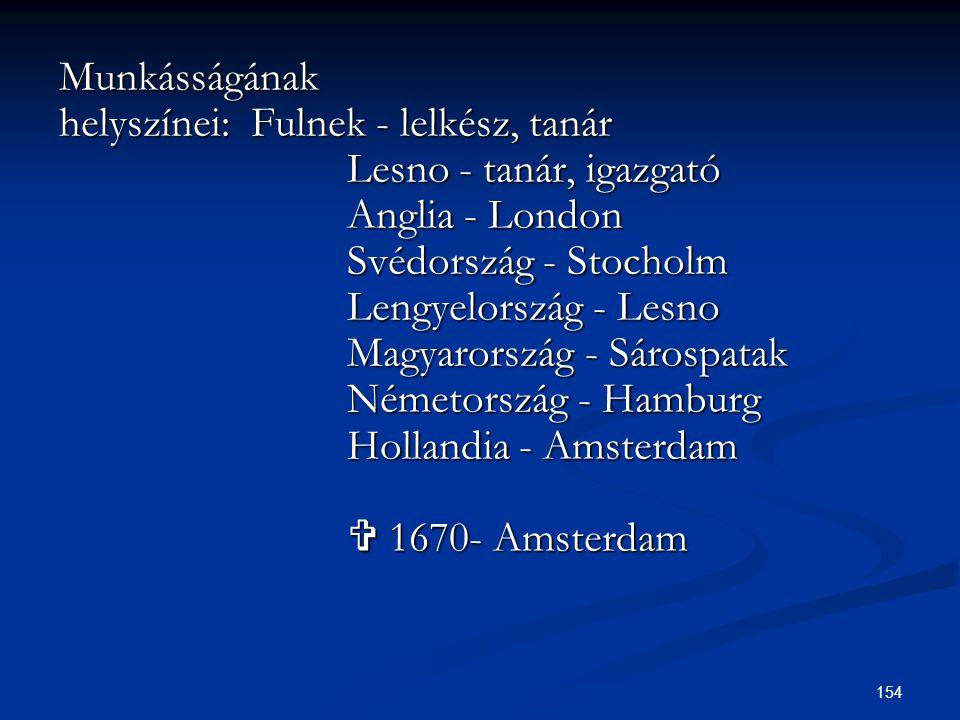 154 Munkásságának helyszínei:Fulnek - lelkész, tanár Lesno - tanár, igazgató Lesno - tanár, igazgató Anglia - London Anglia - London Svédország - Stoc
