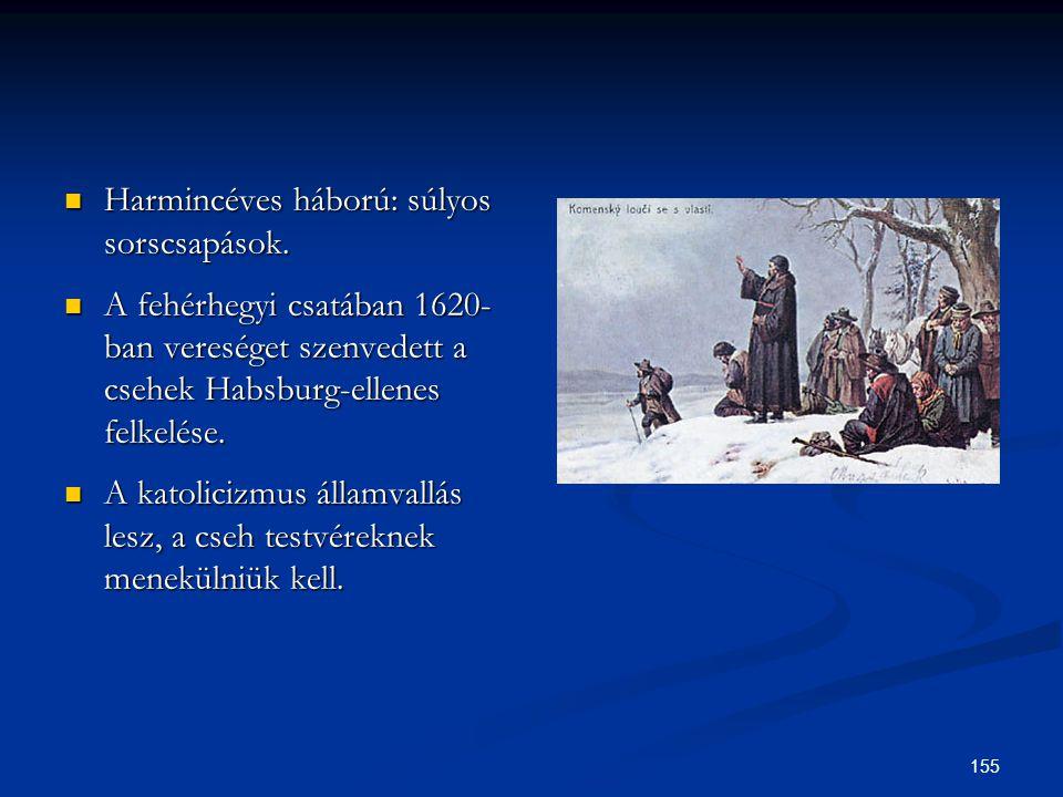 155  Harmincéves háború: súlyos sorscsapások.  A fehérhegyi csatában 1620- ban vereséget szenvedett a csehek Habsburg-ellenes felkelése.  A katolic