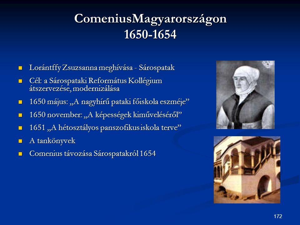 172 ComeniusMagyarországon 1650-1654  Lorántffy Zsuzsanna meghívása - Sárospatak  Cél: a Sárospataki Református Kollégium átszervezése, modernizálás
