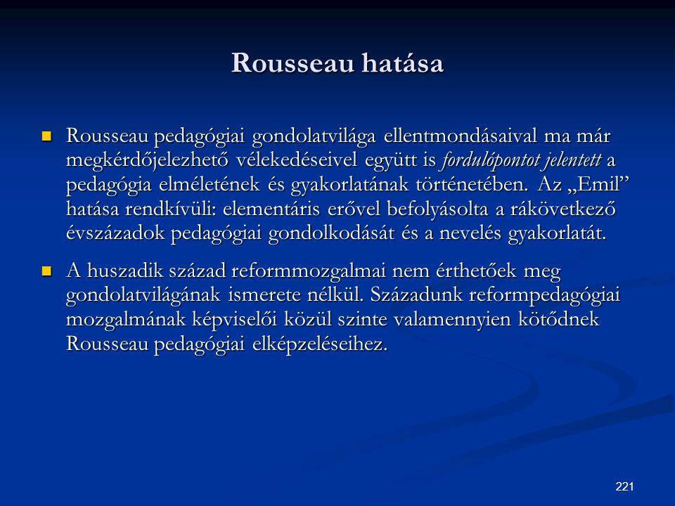 221 Rousseau hatása  Rousseau pedagógiai gondolatvilága ellentmondásaival ma már megkérdőjelezhető vélekedéseivel együtt is fordulópontot jelentett a