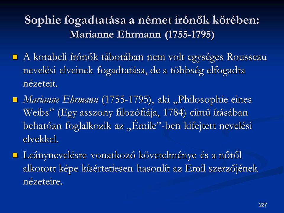 227 Sophie fogadtatása a német írónők körében: Marianne Ehrmann (1755-1795)  A korabeli írónők táborában nem volt egységes Rousseau nevelési elveinek