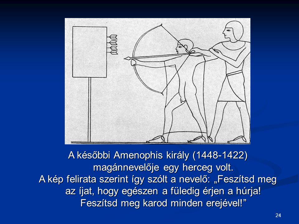 """24 A későbbi Amenophis király (1448-1422) magánnevelője egy herceg volt. A kép felirata szerint így szólt a nevelő: """"Feszítsd meg az íjat, hogy egésze"""