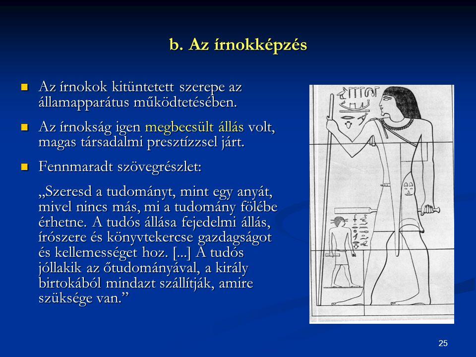 25 b. Az írnokképzés  Az írnokok kitüntetett szerepe az államapparátus működtetésében.  Az írnokság igen megbecsült állás volt, magas társadalmi pre