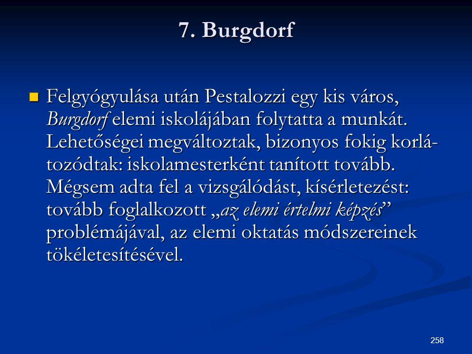 258 7. Burgdorf  Felgyógyulása után Pestalozzi egy kis város, Burgdorf elemi iskolájában folytatta a munkát. Lehetőségei megváltoztak, bizonyos foki