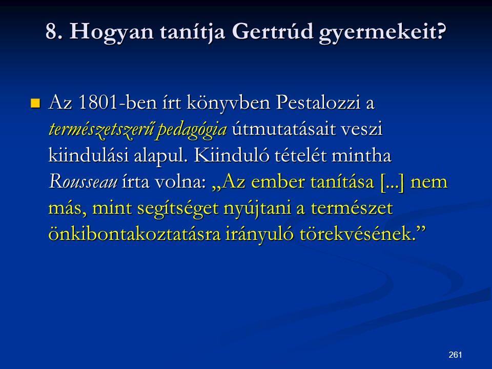 261 8. Hogyan tanítja Gertrúd gyermekeit?  Az 1801-ben írt könyvben Pestalozzi a természetszerű pedagógia útmutatásait veszi kiindulási alapul. Kiind