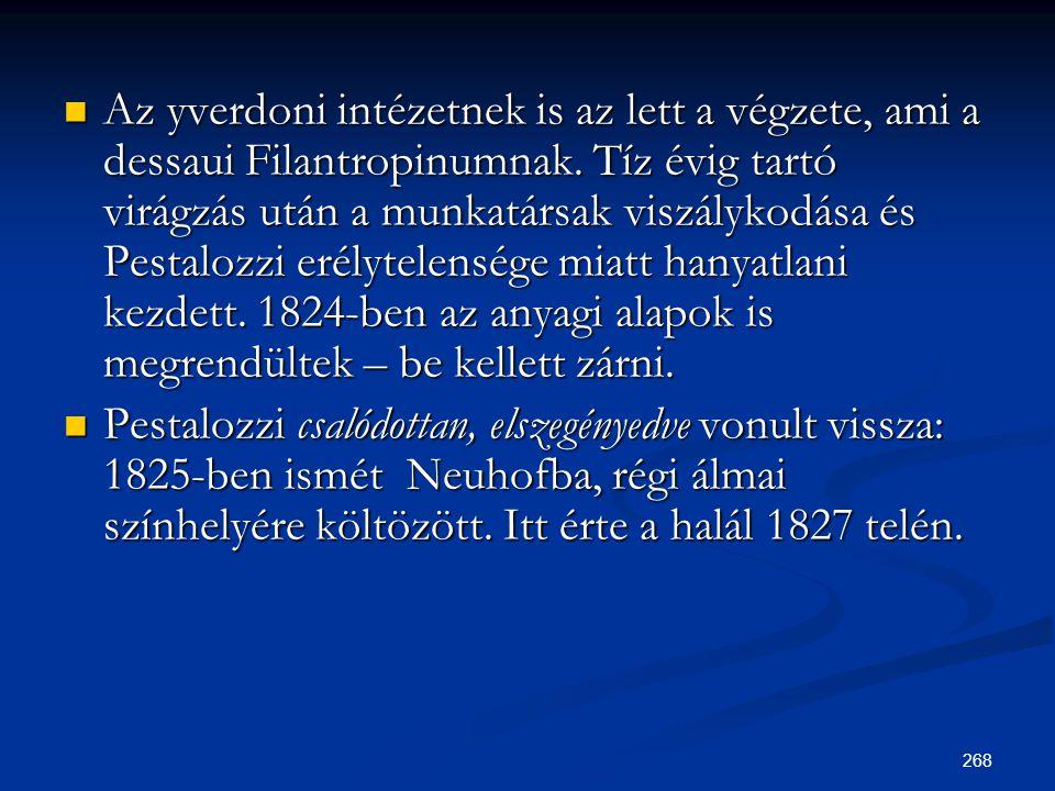 268  Az yverdoni intézetnek is az lett a végzete, ami a dessaui Filantropinumnak. Tíz évig tartó virágzás után a munkatársak viszálykodása és Pestalo