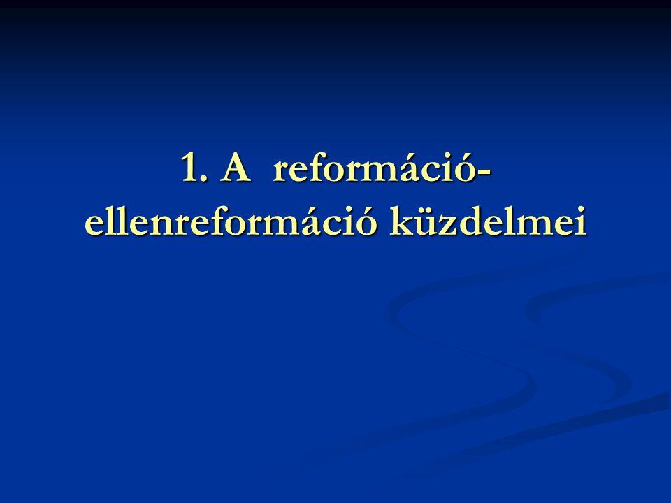 1. A reformáció- ellenreformáció küzdelmei