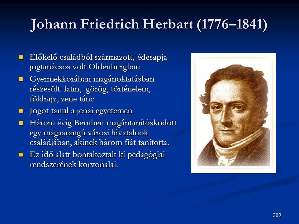 302 Johann Friedrich Herbart (1776–1841)  Előkelő családból származott, édesapja jogtanácsos volt Oldenburgban.  Gyermekkorában magánoktatásban rész