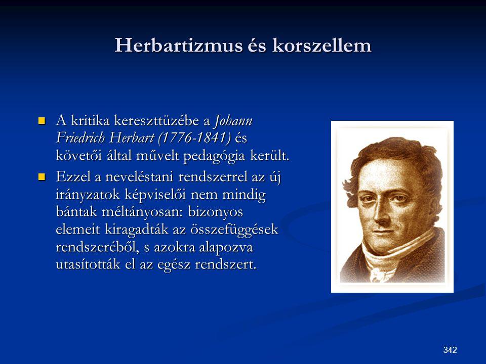 342 Herbartizmus és korszellem  A kritika kereszttüzébe a Johann Friedrich Herbart (1776-1841) és követői által művelt pedagógia került.  Ezzel a ne