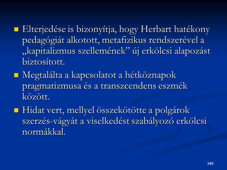 """348  Elterjedése is bizonyítja, hogy Herbart hatékony pedagógiát alkotott, metafizikus rendszerével a """"kapitalizmus szellemének"""" új erkölcsi alapozás"""
