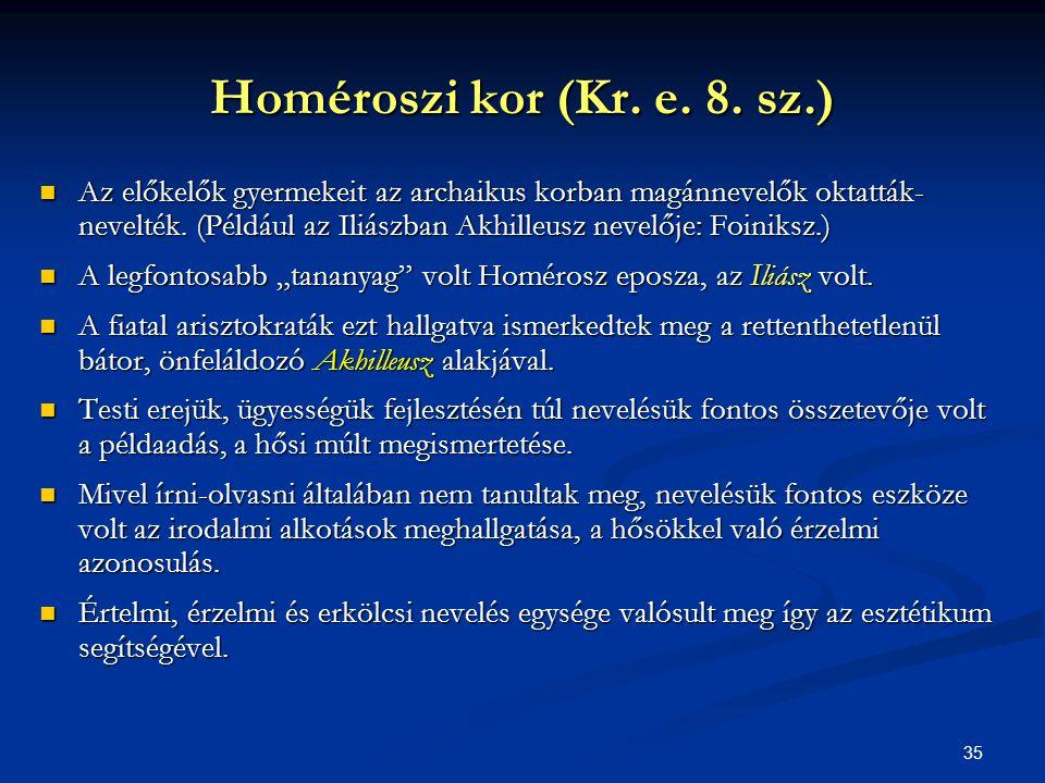 35 Homéroszi kor (Kr. e. 8. sz.)  Az előkelők gyermekeit az archaikus korban magánnevelők oktatták- nevelték. (Például az Iliászban Akhilleusz nevelő