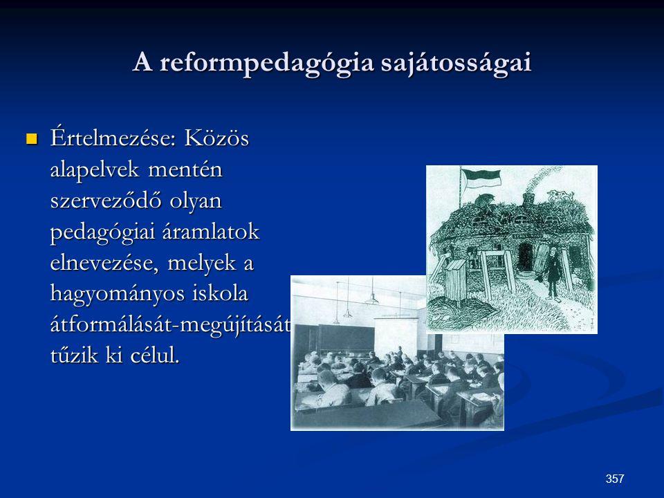 357 A reformpedagógia sajátosságai  Értelmezése: Közös alapelvek mentén szerveződő olyan pedagógiai áramlatok elnevezése, melyek a hagyományos iskola