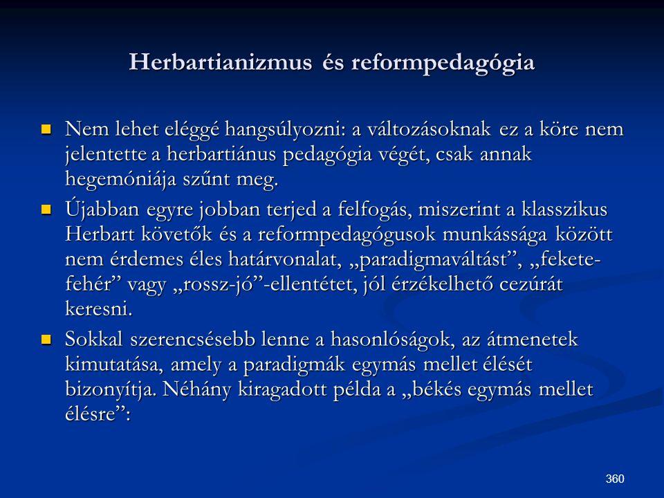 360 Herbartianizmus és reformpedagógia  Nem lehet eléggé hangsúlyozni: a változásoknak ez a köre nem jelentette a herbartiánus pedagógia végét, csak