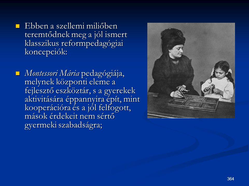 364  Ebben a szellemi miliőben teremtődnek meg a jól ismert klasszikus reformpedagógiai koncepciók:  Montessori Mária pedagógiája, melynek központi