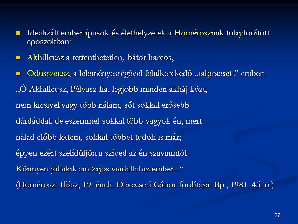37  Idealizált embertípusok és élethelyzetek a Homérosznak tulajdonított eposzokban:  Akhilleusz a rettenthetetlen, bátor harcos,  Odüsszeusz, a le