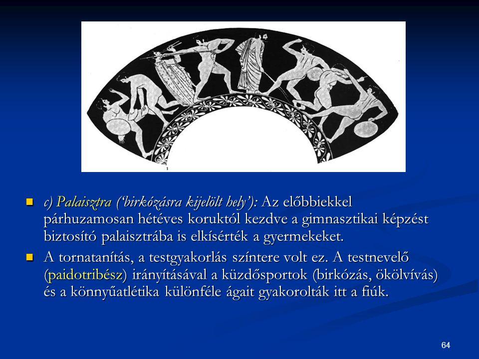 64  c) Palaisztra ('birkózásra kijelölt hely'): Az előbbiekkel párhuzamosan hétéves koruktól kezdve a gimnasztikai képzést biztosító palaisztrába is