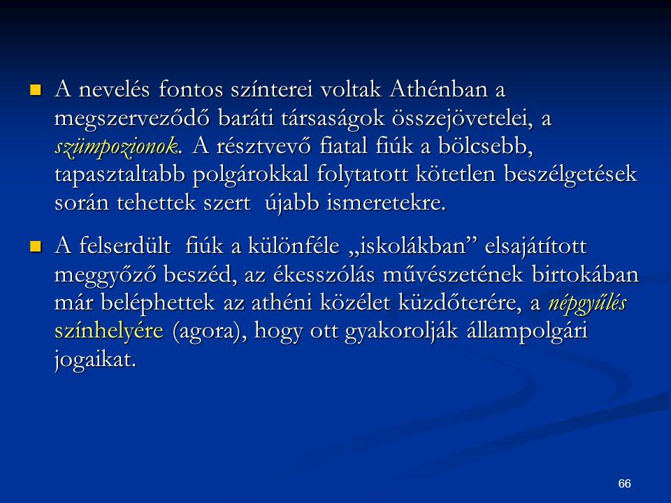 66  A nevelés fontos színterei voltak Athénban a megszerveződő baráti társaságok összejövetelei, a szümpozionok. A résztvevő fiatal fiúk a bölcsebb,