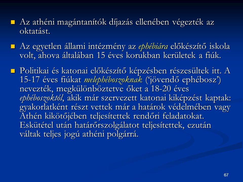 67  Az athéni magántanítók díjazás ellenében végezték az oktatást.  Az egyetlen állami intézmény az ephébiára előkészítő iskola volt, ahova általába