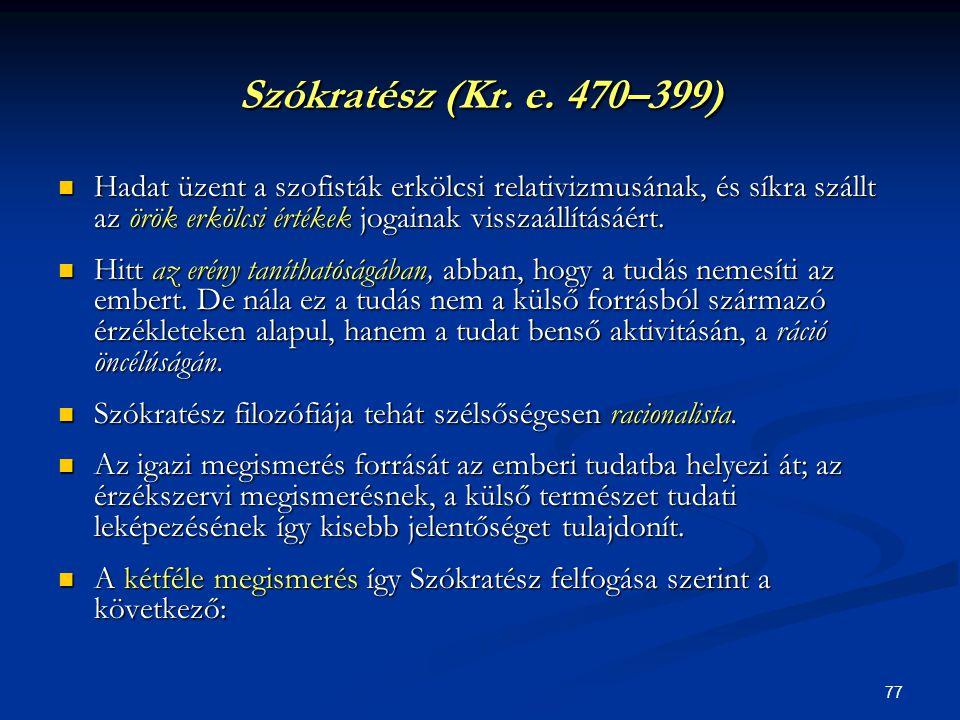 77 Szókratész (Kr. e. 470–399)  Hadat üzent a szofisták erkölcsi relativizmusának, és síkra szállt az örök erkölcsi értékek jogainak visszaállításáér