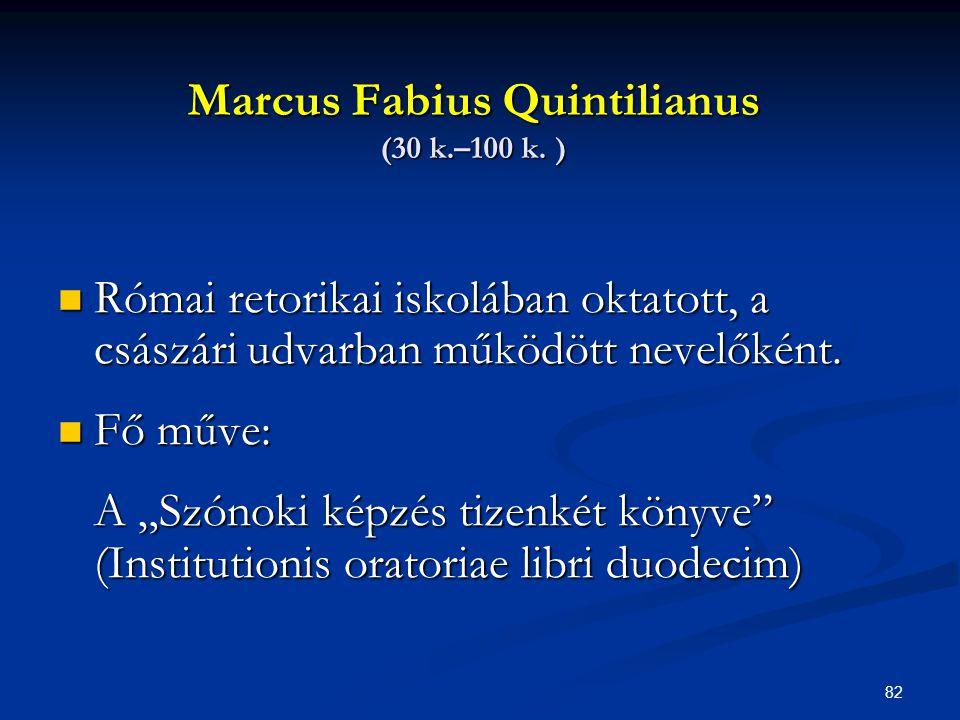 """82 Marcus Fabius Quintilianus (30 k.–100 k. )  Római retorikai iskolában oktatott, a császári udvarban működött nevelőként.  Fő műve: A """"Szónoki kép"""