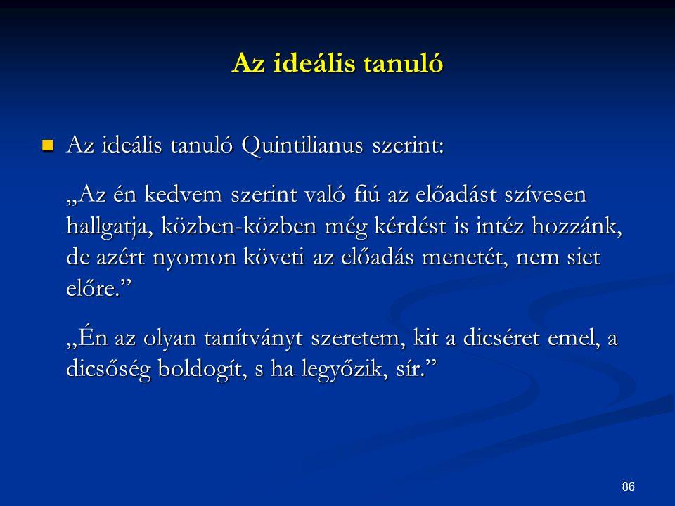 """86  Az ideális tanuló Quintilianus szerint: """"Az én kedvem szerint való fiú az előadást szívesen hallgatja, közben-közben még kérdést is intéz hozzánk"""