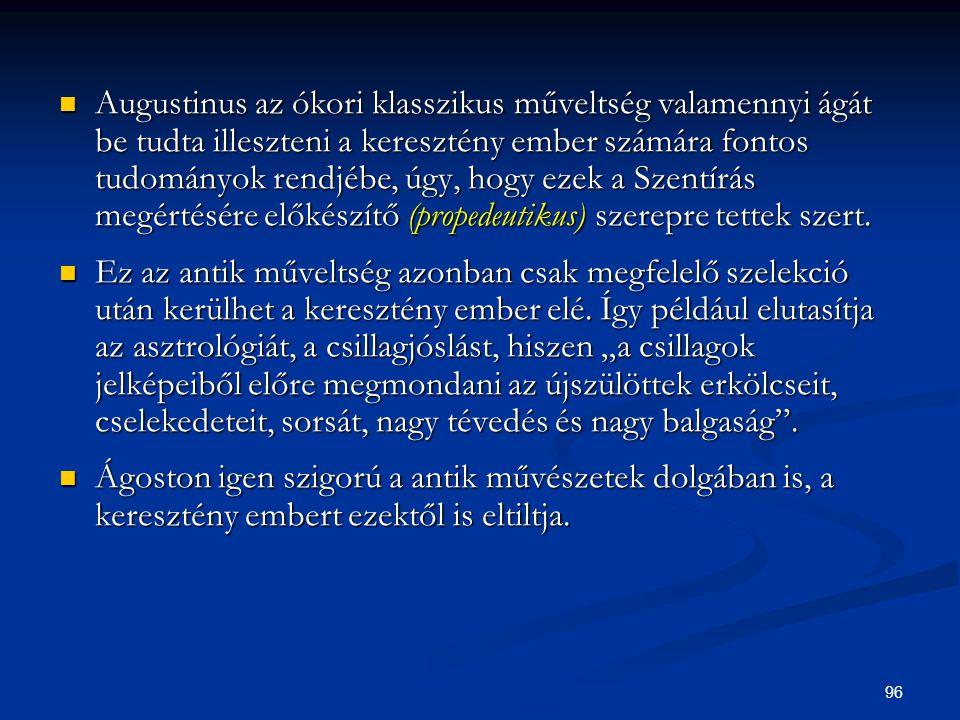 96  Augustinus az ókori klasszikus műveltség valamennyi ágát be tudta illeszteni a keresztény ember számára fontos tudományok rendjébe, úgy, hogy eze