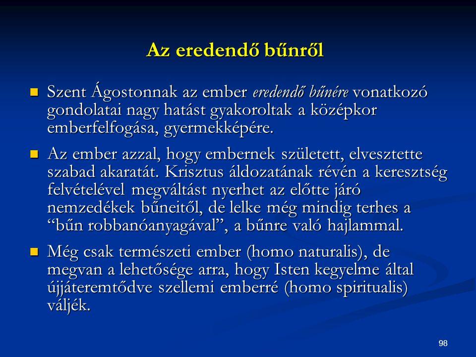 98  Szent Ágostonnak az ember eredendő bűnére vonatkozó gondolatai nagy hatást gyakoroltak a középkor emberfelfogása, gyermekképére.  Az ember azzal