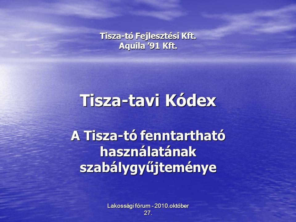 Lakossági fórum - 2010.október 27. Tisza-tó Fejlesztési Kft. Aquila '91 Kft. Tisza-tavi Kódex A Tisza-tó fenntartható használatának szabálygyűjteménye