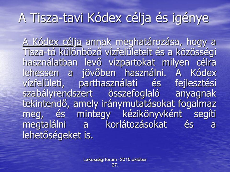 Lakossági fórum - 2010.október 27. A Tisza-tavi Kódex célja és igénye A Kódex célja annak meghatározása, hogy a Tisza-tó különböző vízfelületeit és a