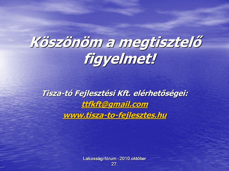 Lakossági fórum - 2010.október 27. Köszönöm a megtisztelő figyelmet! Tisza-tó Fejlesztési Kft. elérhetőségei: ttfkft@gmail.com www.tisza-to-fejlesztes