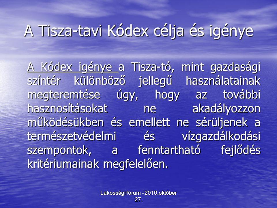 Lakossági fórum - 2010.október 27. A Tisza-tavi Kódex célja és igénye A Kódex igénye a Tisza-tó, mint gazdasági színtér különböző jellegű használatain