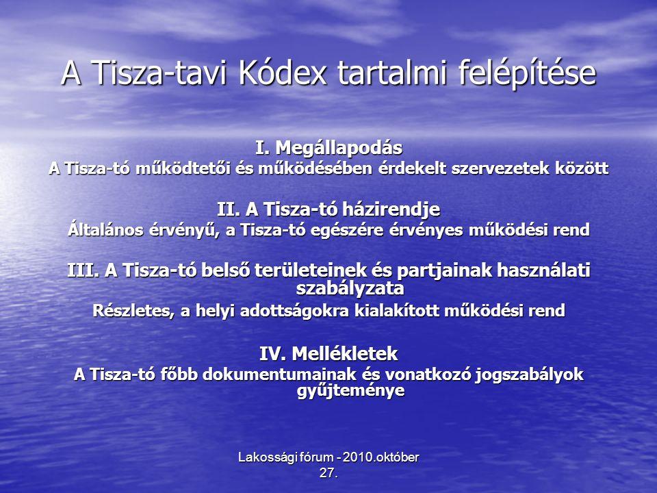 Lakossági fórum - 2010.október 27. A Tisza-tavi Kódex tartalmi felépítése I. Megállapodás A Tisza-tó működtetői és működésében érdekelt szervezetek kö