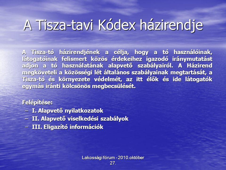 Lakossági fórum - 2010.október 27. A Tisza-tavi Kódex házirendje A Tisza-tó házirendjének a célja, hogy a tó használóinak, látogatóinak felismert közö