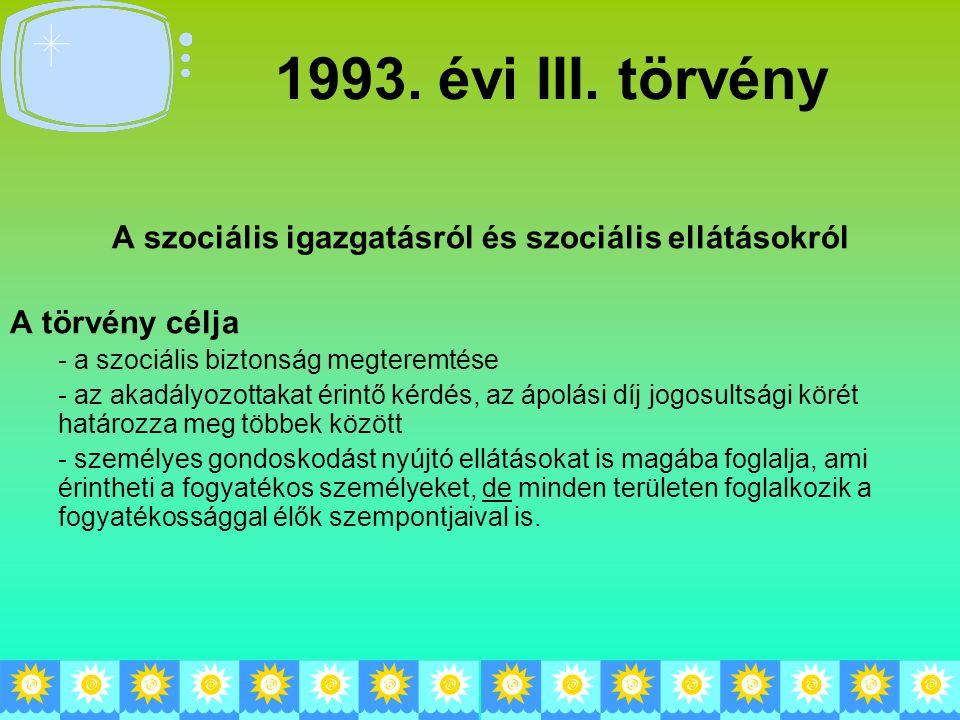 1993. évi III. törvény A szociális igazgatásról és szociális ellátásokról A törvény célja - a szociális biztonság megteremtése - az akadályozottakat é