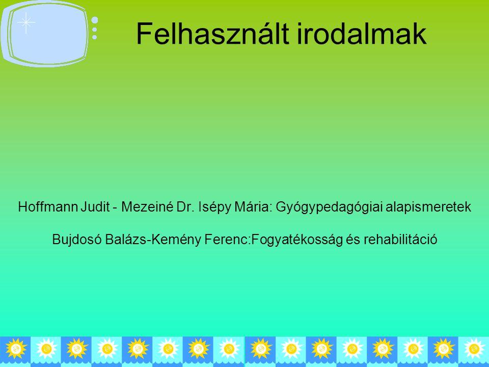 Hoffmann Judit - Mezeiné Dr. Isépy Mária: Gyógypedagógiai alapismeretek Bujdosó Balázs-Kemény Ferenc:Fogyatékosság és rehabilitáció Felhasznált irodal