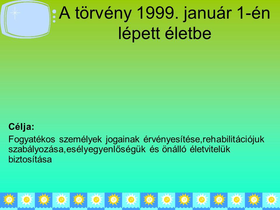 A törvény 1999. január 1-én lépett életbe Célja: Fogyatékos személyek jogainak érvényesítése,rehabilitációjuk szabályozása,esélyegyenlőségük és önálló