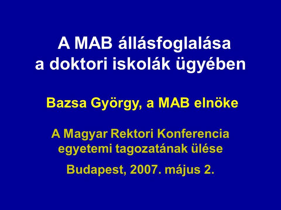 A MAB állásfoglalása a doktori iskolák ügyében Bazsa György, a MAB elnöke A Magyar Rektori Konferencia egyetemi tagozatának ülése Budapest, 2007. máju