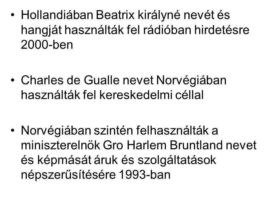 •Hollandiában Beatrix királyné nevét és hangját használták fel rádióban hirdetésre 2000-ben •Charles de Gualle nevet Norvégiában használták fel keresk