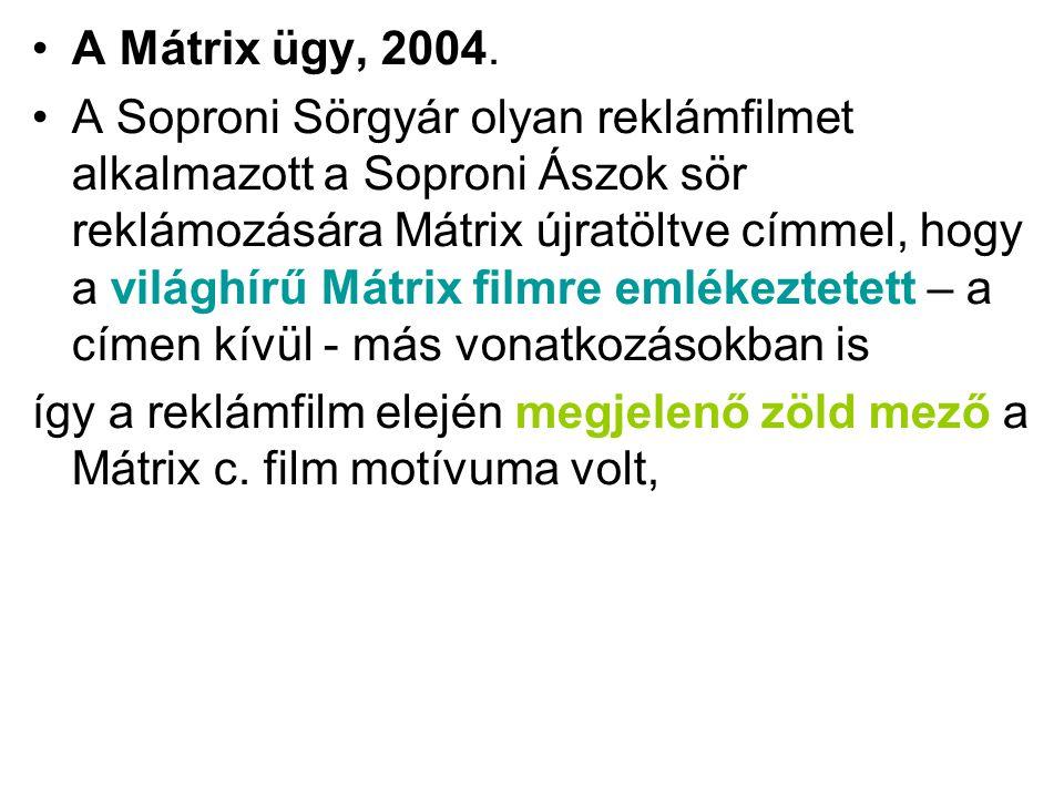 •A Mátrix ügy, 2004. •A Soproni Sörgyár olyan reklámfilmet alkalmazott a Soproni Ászok sör reklámozására Mátrix újratöltve címmel, hogy a világhírű Má