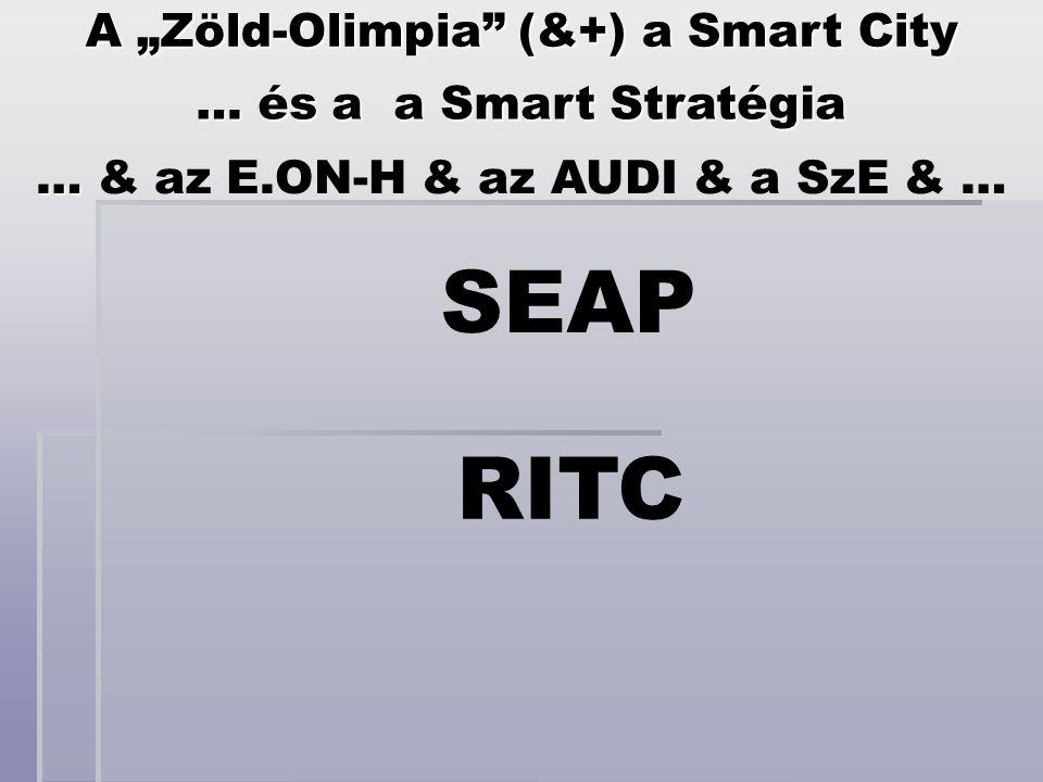 """RITC … és a a Smart Stratégia A """"Zöld-Olimpia"""" (&+) a Smart City … … & az E.ON-H & az AUDI & a SzE & … SEAP"""