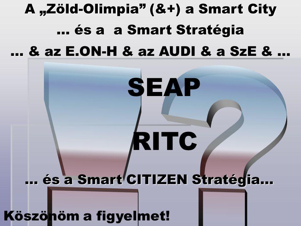 """A """"Zöld-Olimpia"""" (&+) a Smart City … és a a Smart Stratégia RITC SEAP … és a Smart CITIZEN Stratégia… … … & az E.ON-H & az AUDI & a SzE & … Köszönöm a"""