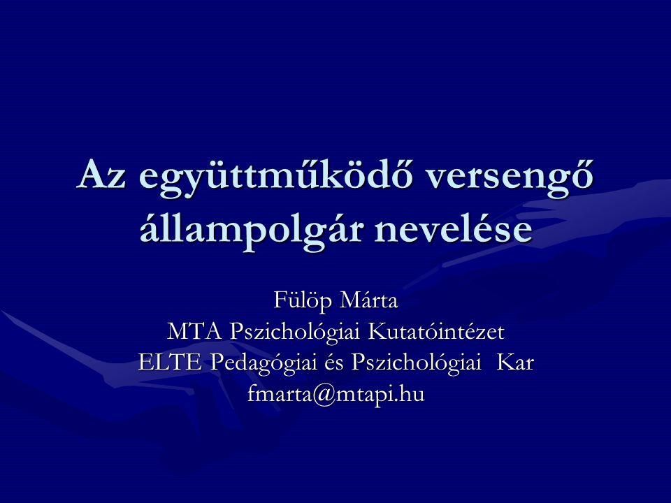 Az együttműködő versengő állampolgár nevelése Fülöp Márta MTA Pszichológiai Kutatóintézet ELTE Pedagógiai és Pszichológiai Kar fmarta@mtapi.hu