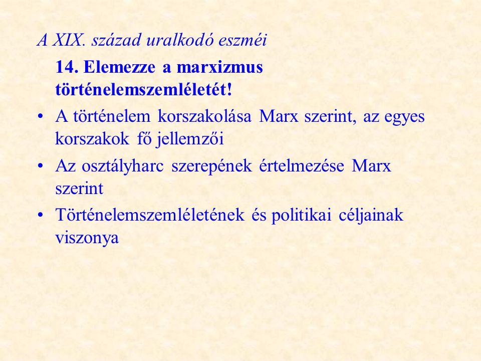 A XIX. század uralkodó eszméi 14. Elemezze a marxizmus történelemszemléletét! •A történelem korszakolása Marx szerint, az egyes korszakok fő jellemzői