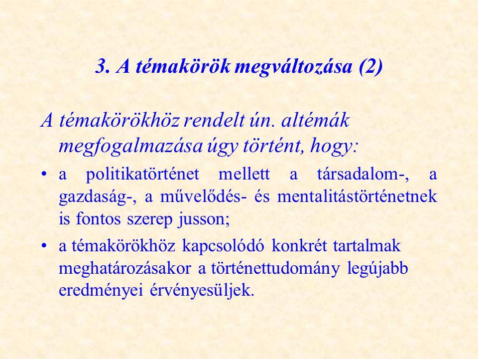 3. A témakörök megváltozása (2) A témakörökhöz rendelt ún. altémák megfogalmazása úgy történt, hogy: •a politikatörténet mellett a társadalom-, a gazd