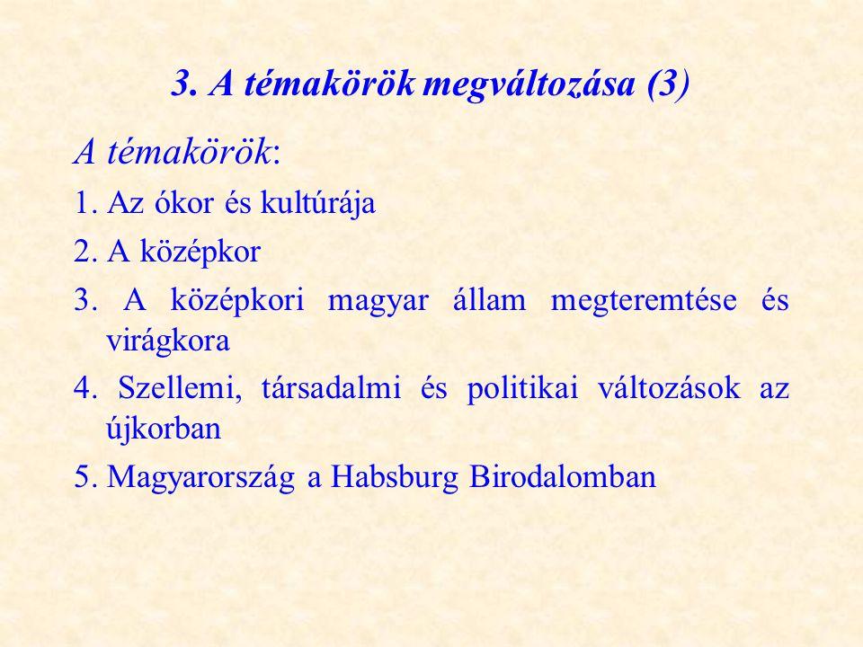 3. A témakörök megváltozása (3) A témakörök: 1. Az ókor és kultúrája 2. A középkor 3. A középkori magyar állam megteremtése és virágkora 4. Szellemi,