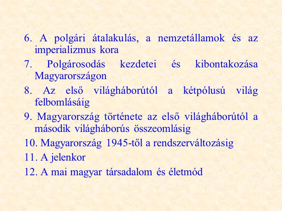 6. A polgári átalakulás, a nemzetállamok és az imperializmus kora 7. Polgárosodás kezdetei és kibontakozása Magyarországon 8. Az első világháborútól a