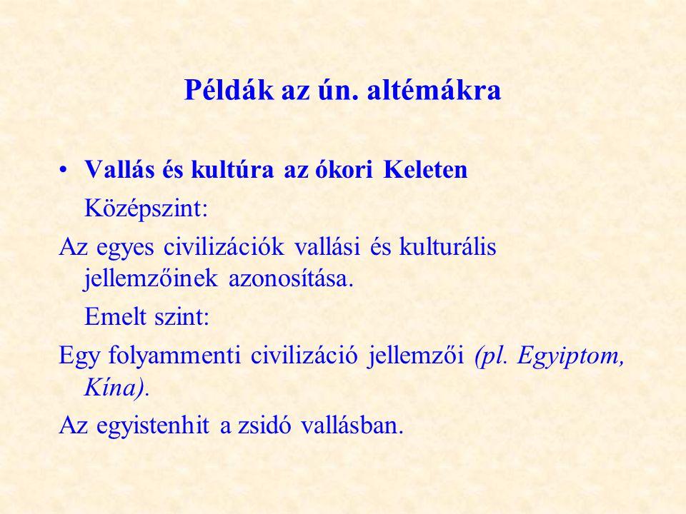 Példák az ún. altémákra •Vallás és kultúra az ókori Keleten Középszint: Az egyes civilizációk vallási és kulturális jellemzőinek azonosítása. Emelt sz