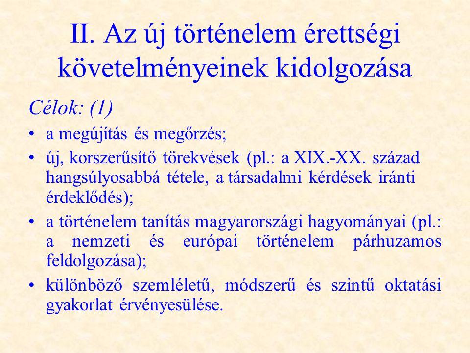 II. Az új történelem érettségi követelményeinek kidolgozása Célok: (1) •a megújítás és megőrzés; •új, korszerűsítő törekvések (pl.: a XIX.-XX. század